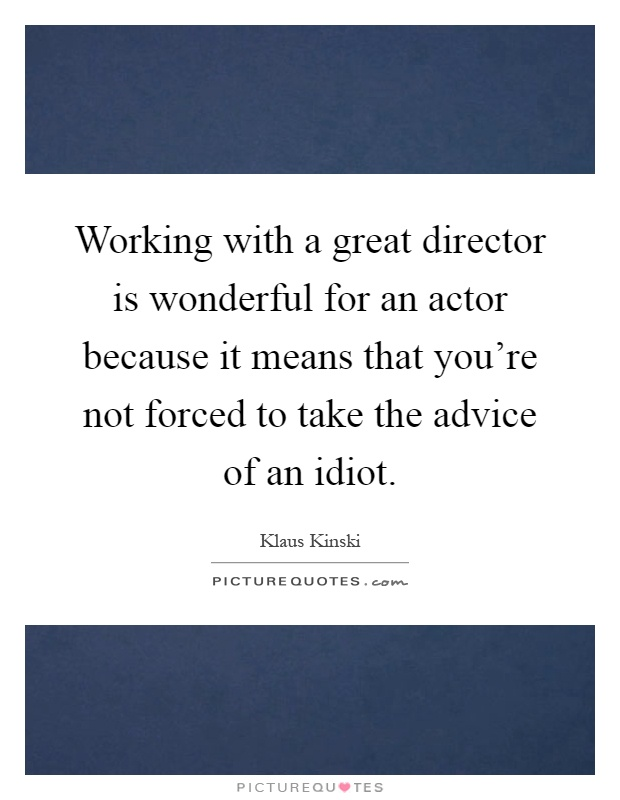 Working with a great director is wonderful for an actor because it means that you're not forced to take the advice of an idiot Picture Quote #1