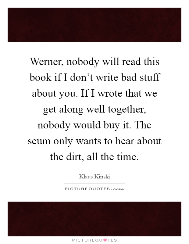 Werner, nobody will read this book if I don't write bad stuff about you. If I wrote that we get along well together, nobody would buy it. The scum only wants to hear about the dirt, all the time Picture Quote #1