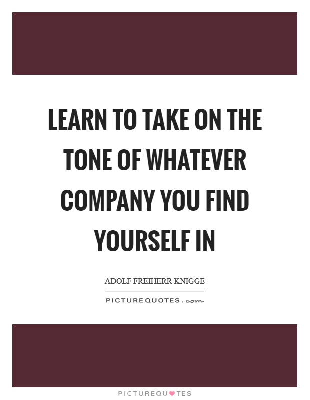 Learn to take on the tone of whatever company you find yourself in Picture Quote #1