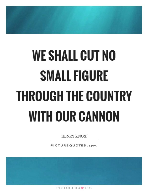 We shall cut no small figure through the country with our cannon Picture Quote #1
