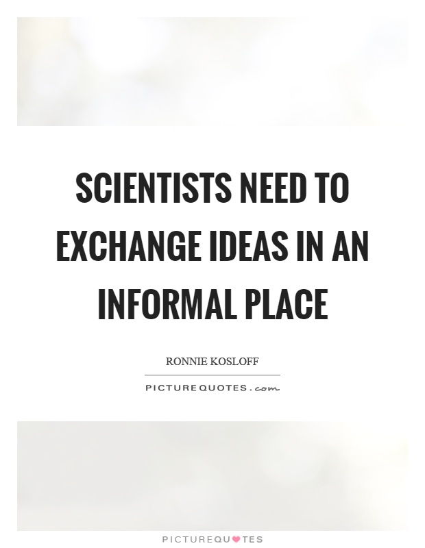 Scientists need to exchange ideas in an informal place Picture Quote #1