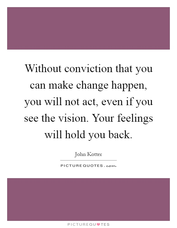 Without conviction that you can make change happen, you will not act, even if you see the vision. Your feelings will hold you back Picture Quote #1