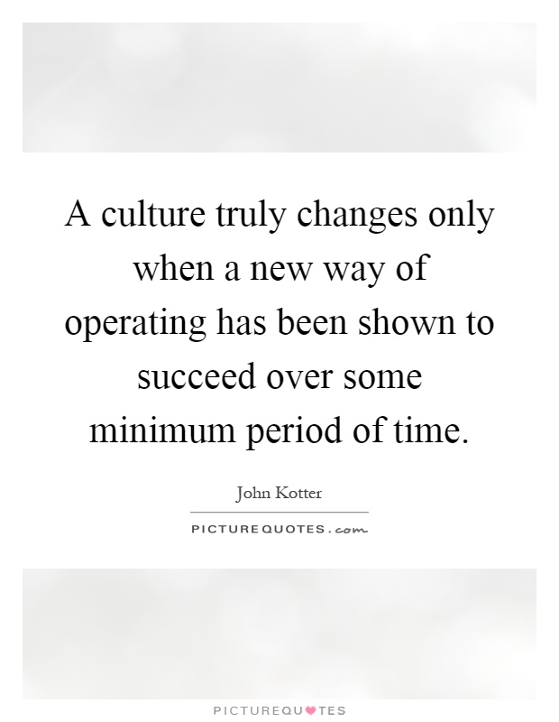 A culture truly changes only when a new way of operating has been shown to succeed over some minimum period of time Picture Quote #1