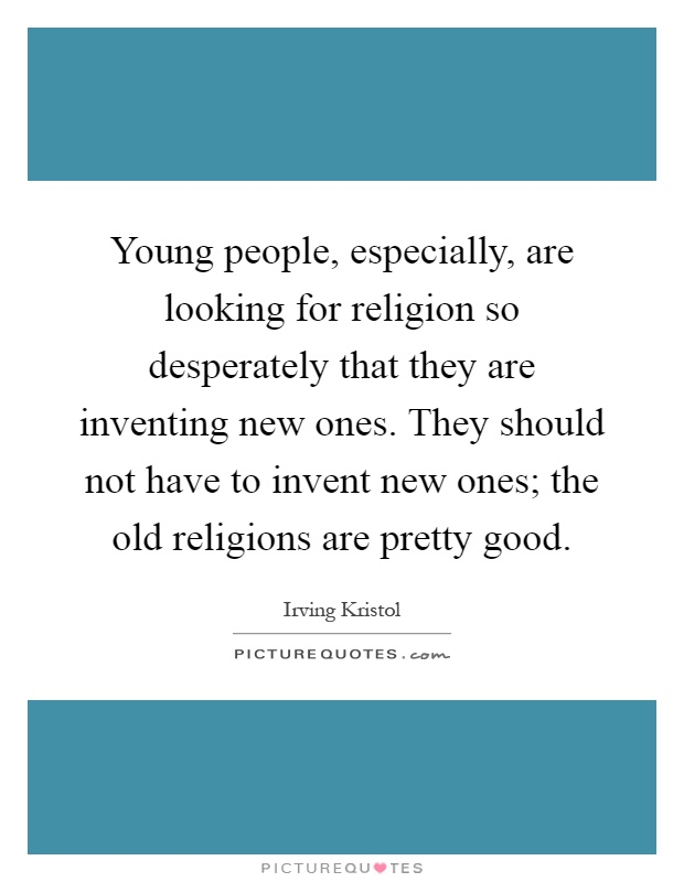 Young people, especially, are looking for religion so desperately that they are inventing new ones. They should not have to invent new ones; the old religions are pretty good Picture Quote #1