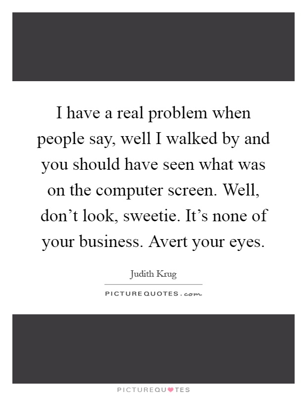 I have a real problem when people say, well I walked by and you should have seen what was on the computer screen. Well, don't look, sweetie. It's none of your business. Avert your eyes Picture Quote #1