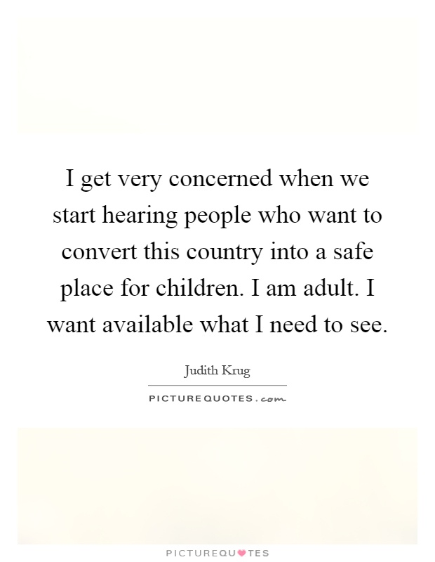 I get very concerned when we start hearing people who want to convert this country into a safe place for children. I am adult. I want available what I need to see Picture Quote #1