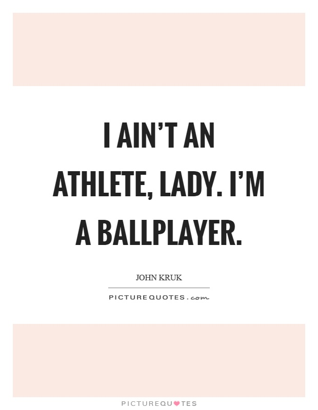 I ain't an athlete, lady. I'm a ballplayer Picture Quote #1