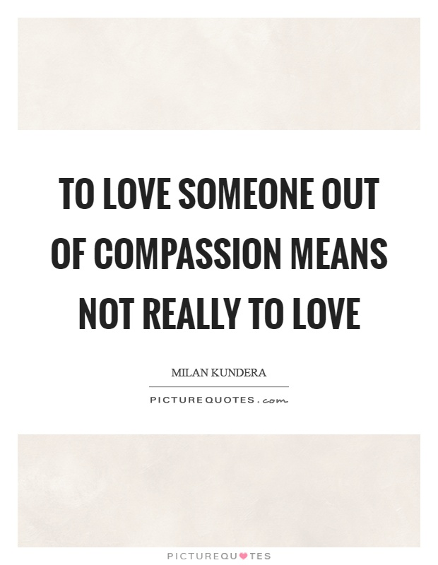 To love someone out of compassion means not really to love Picture Quote #1