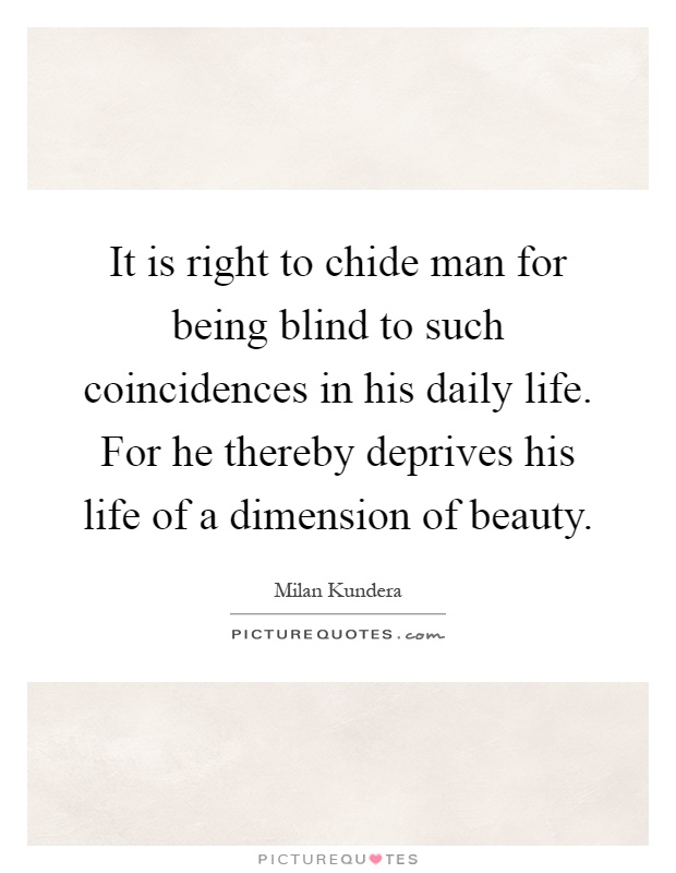 It is right to chide man for being blind to such coincidences in his daily life. For he thereby deprives his life of a dimension of beauty Picture Quote #1