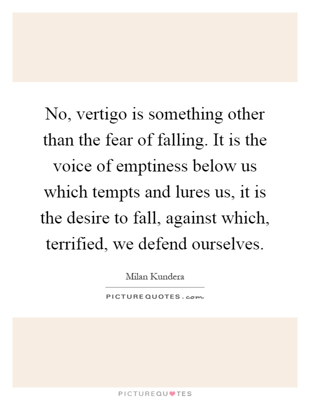 No, vertigo is something other than the fear of falling. It is the voice of emptiness below us which tempts and lures us, it is the desire to fall, against which, terrified, we defend ourselves Picture Quote #1