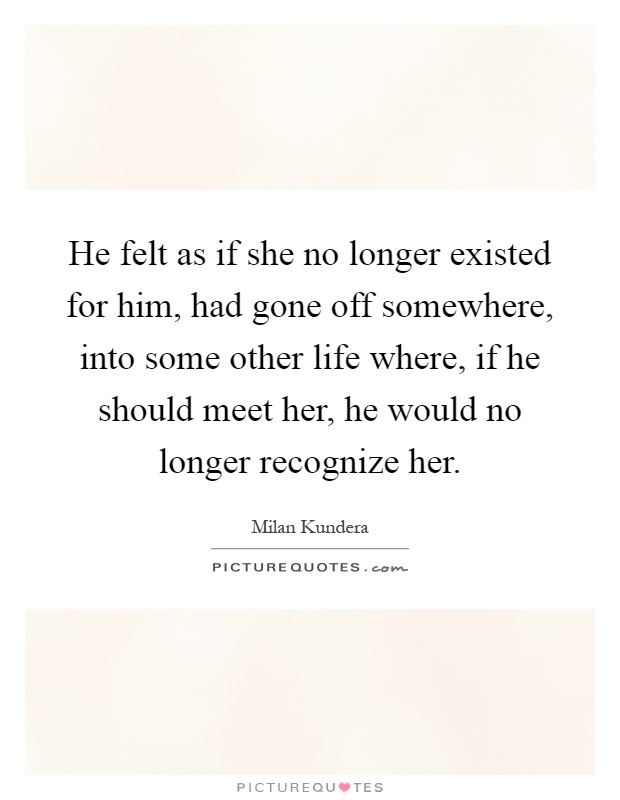 He felt as if she no longer existed for him, had gone off somewhere, into some other life where, if he should meet her, he would no longer recognize her Picture Quote #1