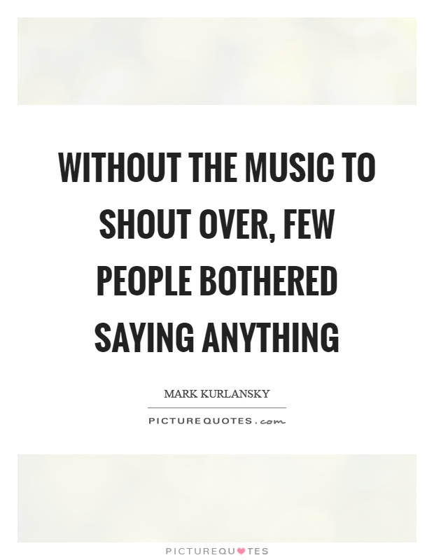 Without the music to shout over, few people bothered saying anything Picture Quote #1