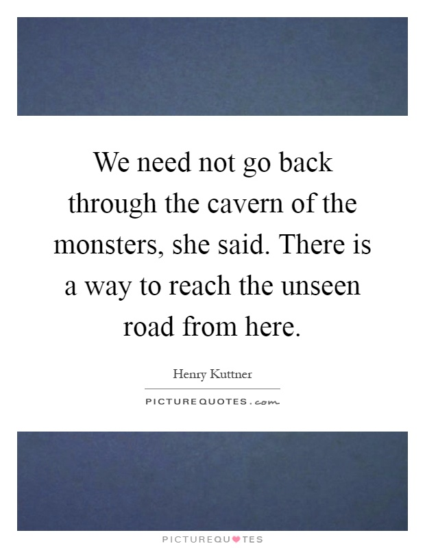 We need not go back through the cavern of the monsters, she said. There is a way to reach the unseen road from here Picture Quote #1