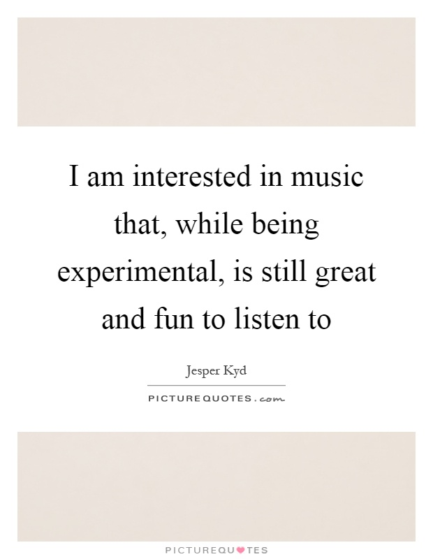 I am interested in music that, while being experimental, is still great and fun to listen to Picture Quote #1