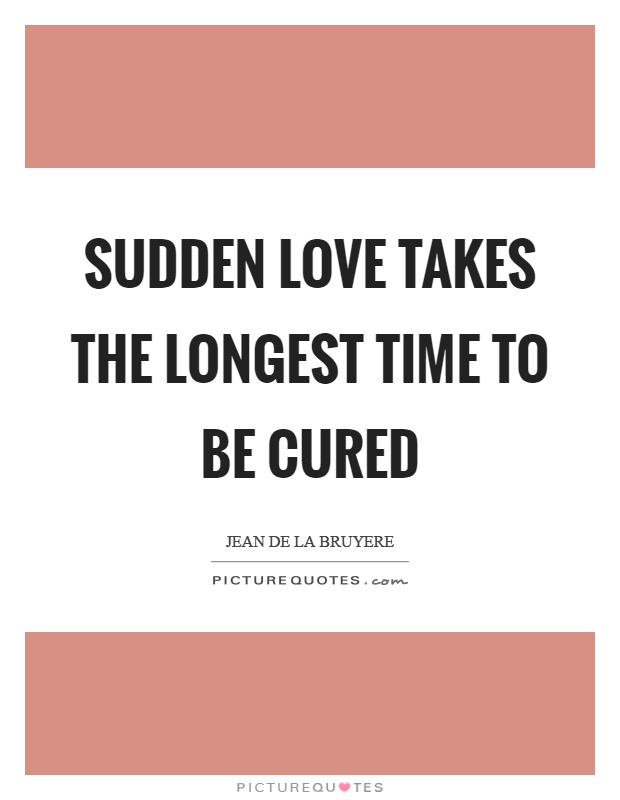 Sudden love takes the longest time to be cured Picture Quote #1