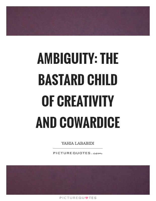 Ambiguity: The bastard child of creativity and cowardice Picture Quote #1