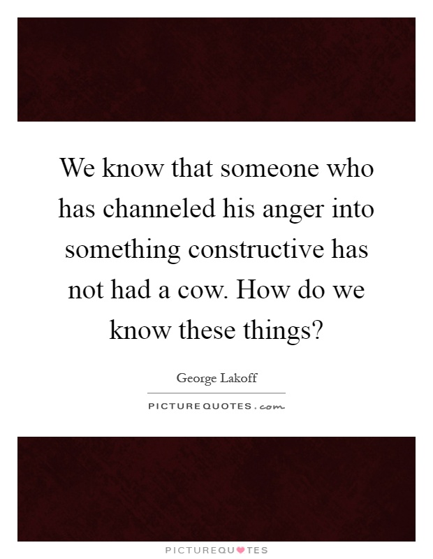 We know that someone who has channeled his anger into something constructive has not had a cow. How do we know these things? Picture Quote #1