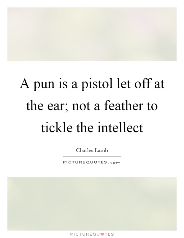 A pun is a pistol let off at the ear; not a feather to tickle the intellect Picture Quote #1