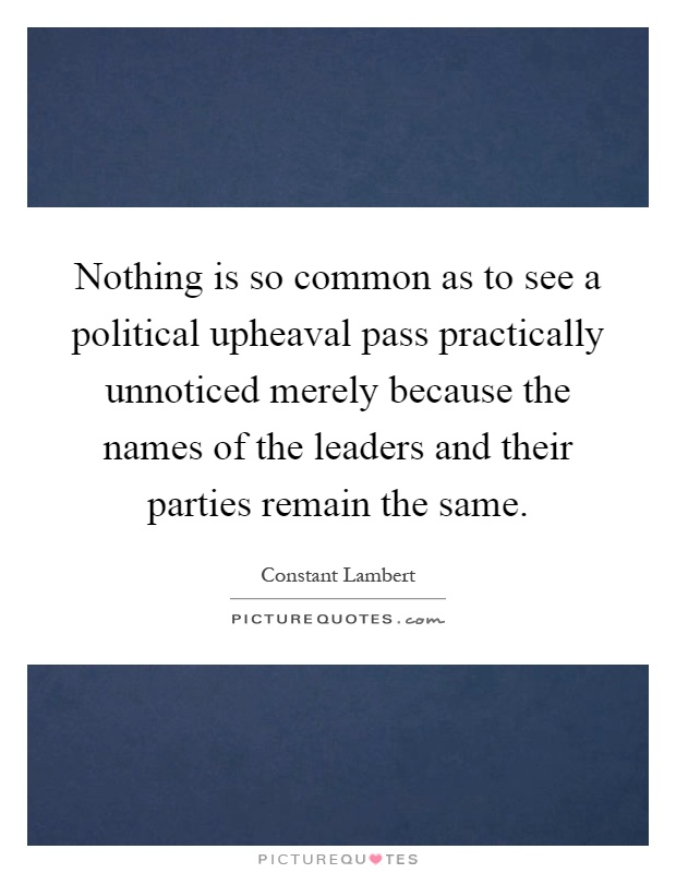 Nothing is so common as to see a political upheaval pass practically unnoticed merely because the names of the leaders and their parties remain the same Picture Quote #1
