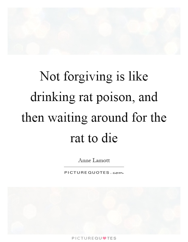 Not forgiving is like drinking rat poison, and then waiting around for the rat to die Picture Quote #1