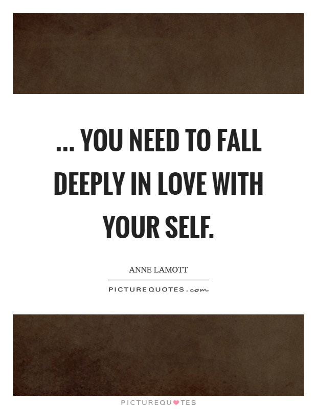 ... You need to fall deeply in love with your self Picture Quote #1