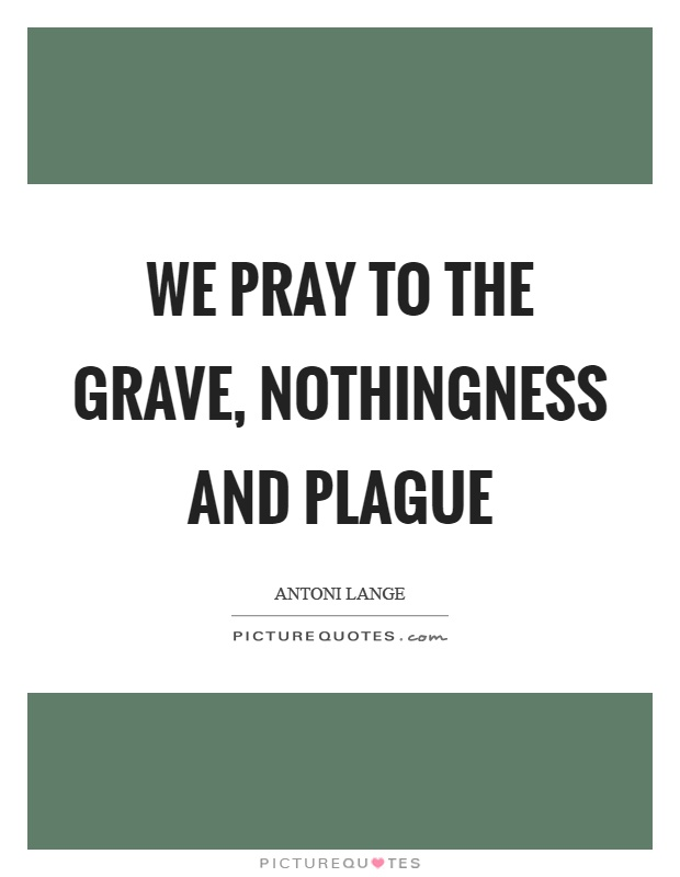 We pray to the grave, nothingness and plague Picture Quote #1