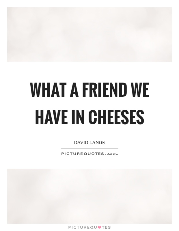 What a friend we have in cheeses Picture Quote #1