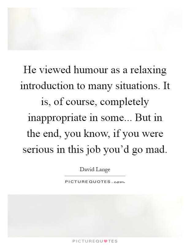 He viewed humour as a relaxing introduction to many situations. It is, of course, completely inappropriate in some... But in the end, you know, if you were serious in this job you'd go mad Picture Quote #1
