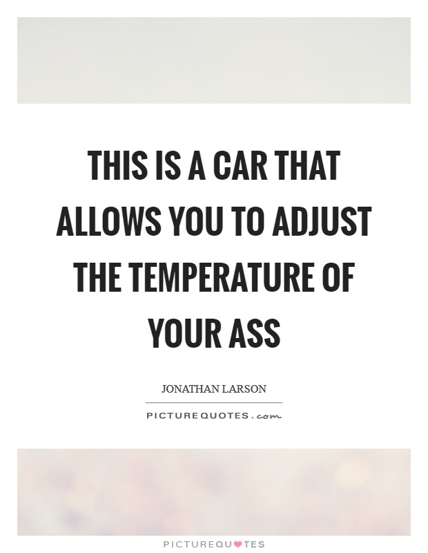This is a car that allows you to adjust the temperature of your ass Picture Quote #1