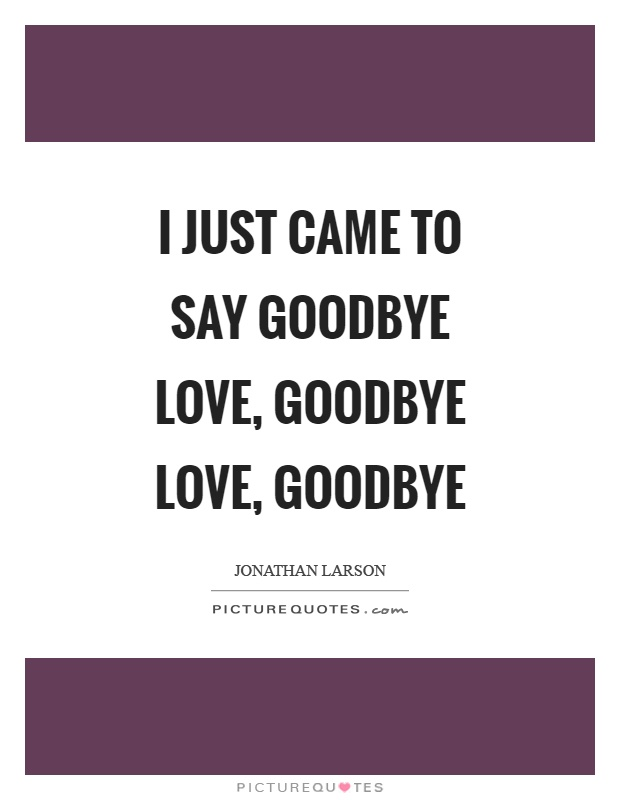 I Love You Goodbye Quotes 2009 : just-came-to-say-goodbye-love-goodbye-love-goodbye-quote-1.jpg