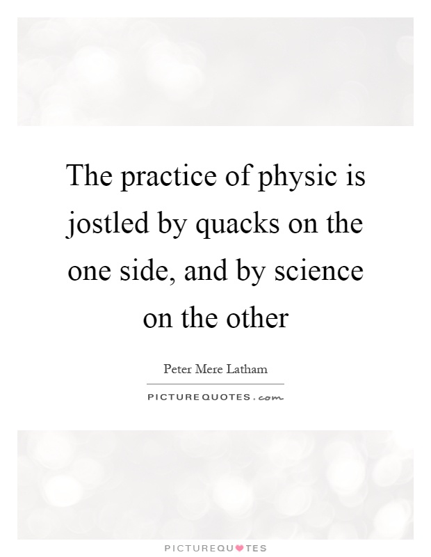 The practice of physic is jostled by quacks on the one side, and by science on the other Picture Quote #1