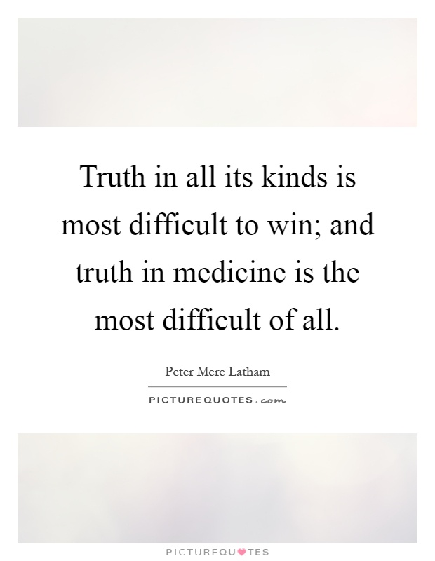 Truth in all its kinds is most difficult to win; and truth in medicine is the most difficult of all Picture Quote #1