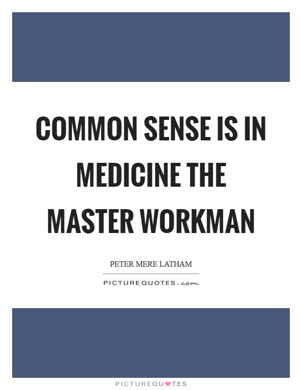 Common sense is in medicine the master workman Picture Quote #1