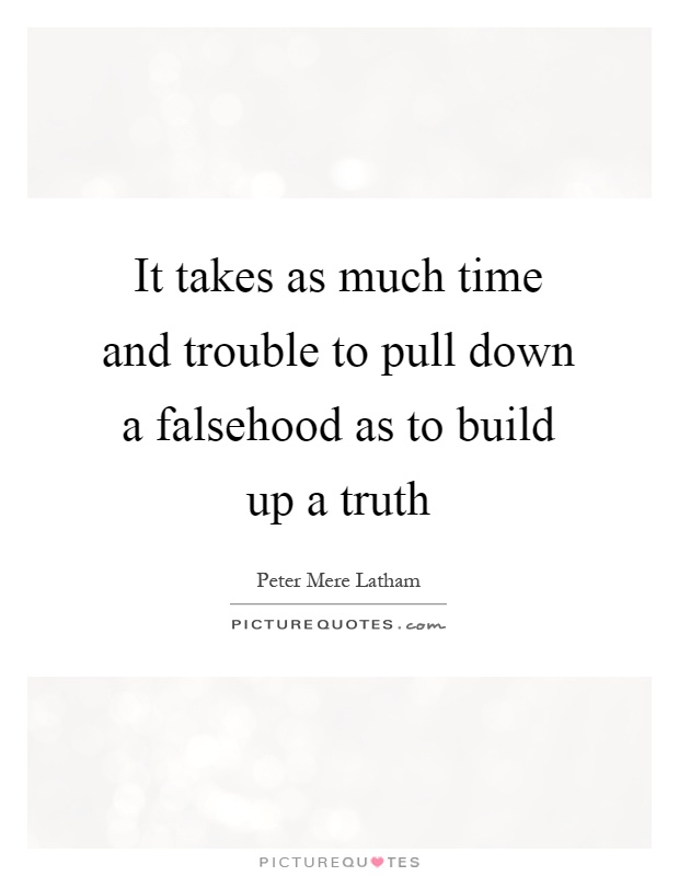 It takes as much time and trouble to pull down a falsehood as to build up a truth Picture Quote #1