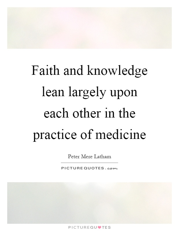 Faith and knowledge lean largely upon each other in the practice of medicine Picture Quote #1