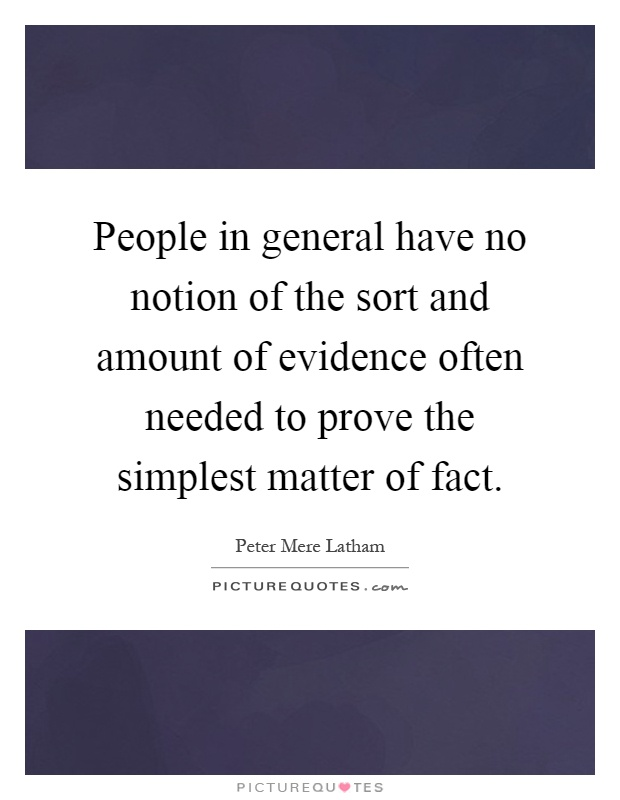 People in general have no notion of the sort and amount of evidence often needed to prove the simplest matter of fact Picture Quote #1