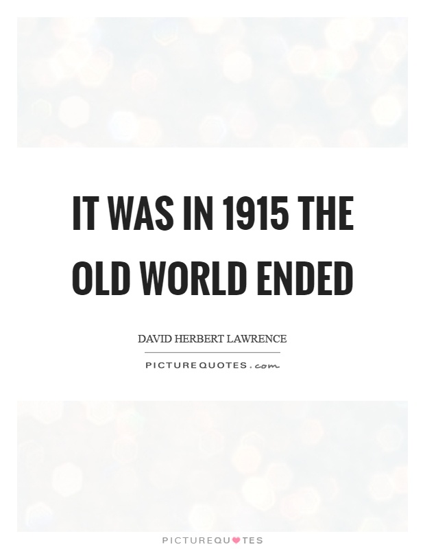 It was in 1915 the old world ended Picture Quote #1