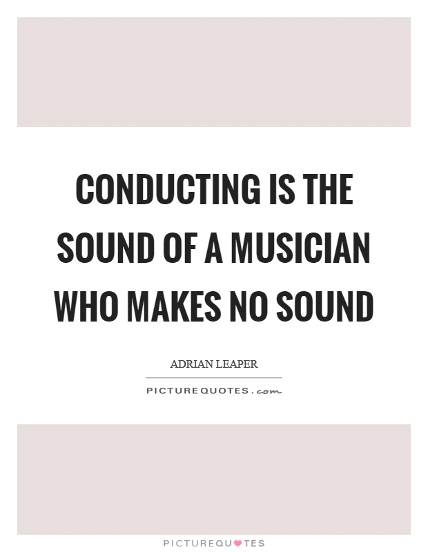 Conducting is the sound of a musician who makes no sound Picture Quote #1
