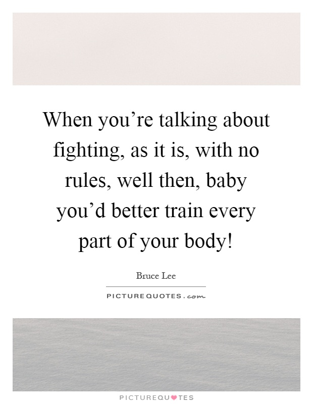 When you're talking about fighting, as it is, with no rules, well then, baby you'd better train every part of your body! Picture Quote #1