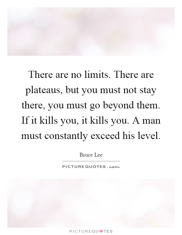 There are no limits. There are plateaus, but you must not stay there, you must go beyond them. If it kills you, it kills you. A man must constantly exceed his level Picture Quote #1