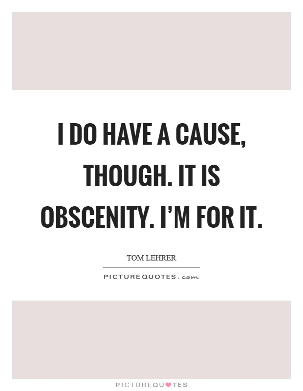 I do have a cause, though. It is obscenity. I'm for it Picture Quote #1