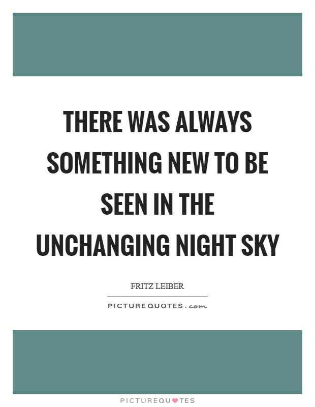 There was always something new to be seen in the unchanging night sky Picture Quote #1