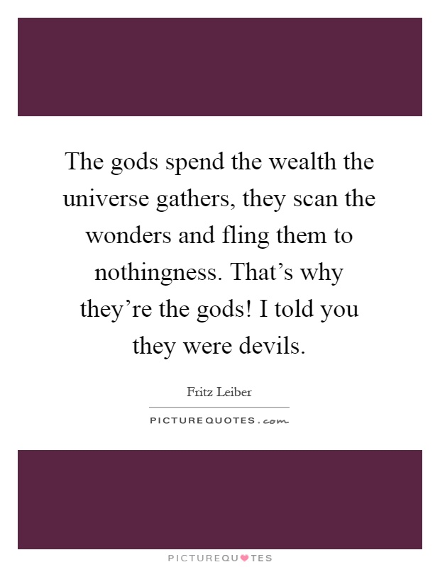 The gods spend the wealth the universe gathers, they scan the wonders and fling them to nothingness. That's why they're the gods! I told you they were devils Picture Quote #1