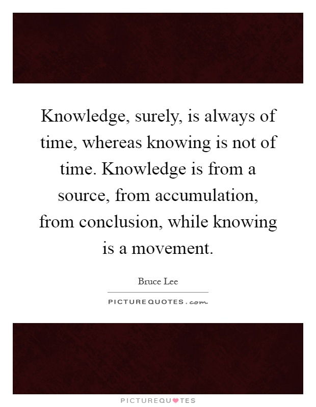Knowledge, surely, is always of time, whereas knowing is not of time. Knowledge is from a source, from accumulation, from conclusion, while knowing is a movement Picture Quote #1
