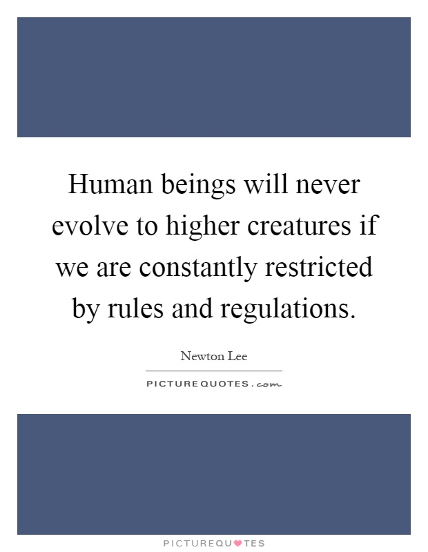 Human beings will never evolve to higher creatures if we are constantly restricted by rules and regulations Picture Quote #1