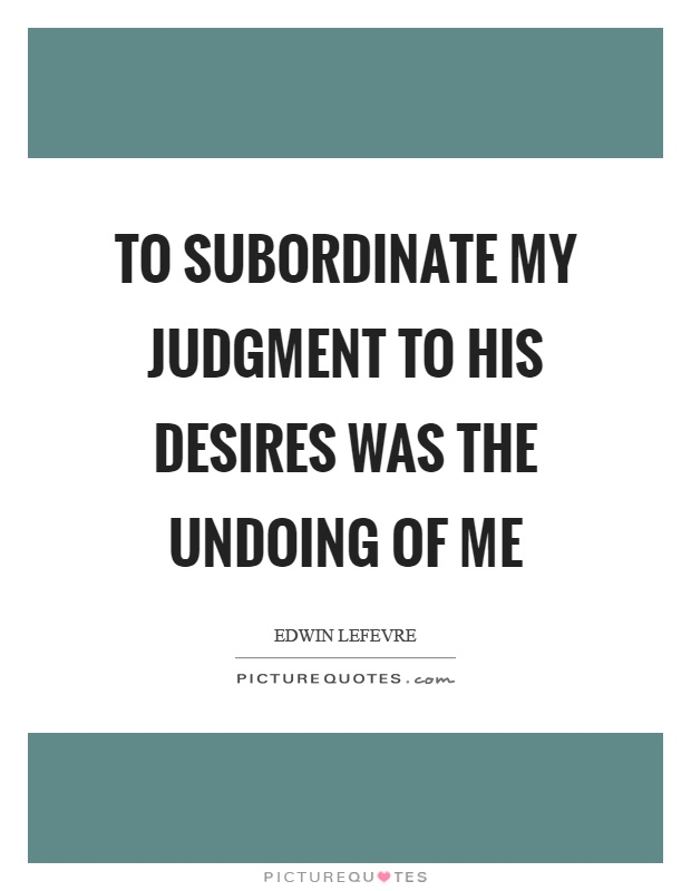 To subordinate my judgment to his desires was the undoing of me Picture Quote #1