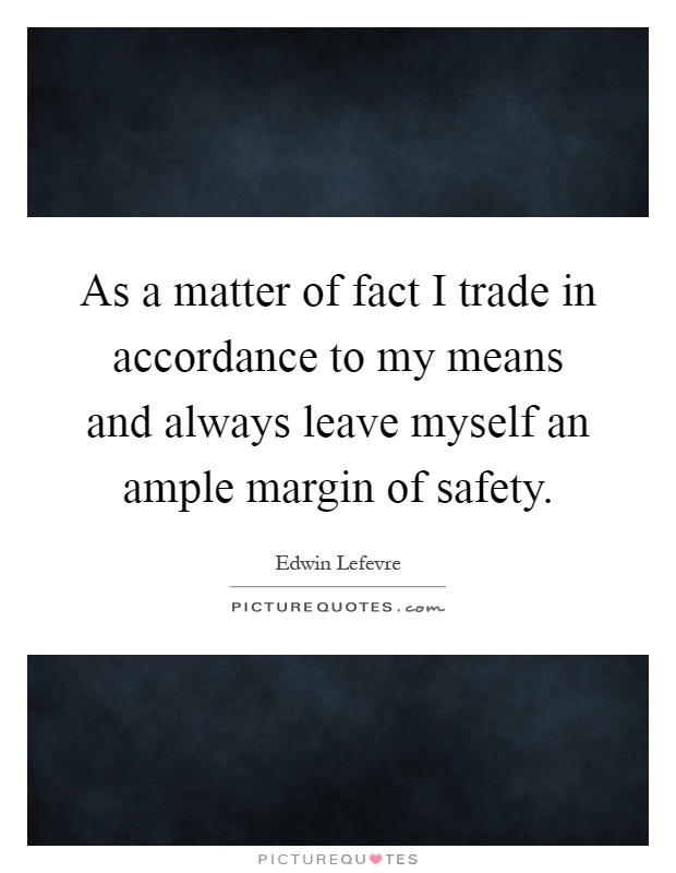 As a matter of fact I trade in accordance to my means and always leave myself an ample margin of safety Picture Quote #1