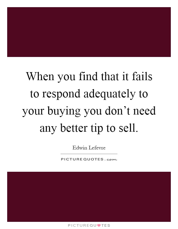 When you find that it fails to respond adequately to your buying you don't need any better tip to sell Picture Quote #1