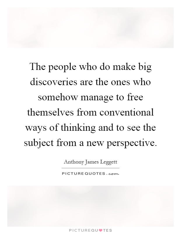 The people who do make big discoveries are the ones who somehow manage to free themselves from conventional ways of thinking and to see the subject from a new perspective Picture Quote #1