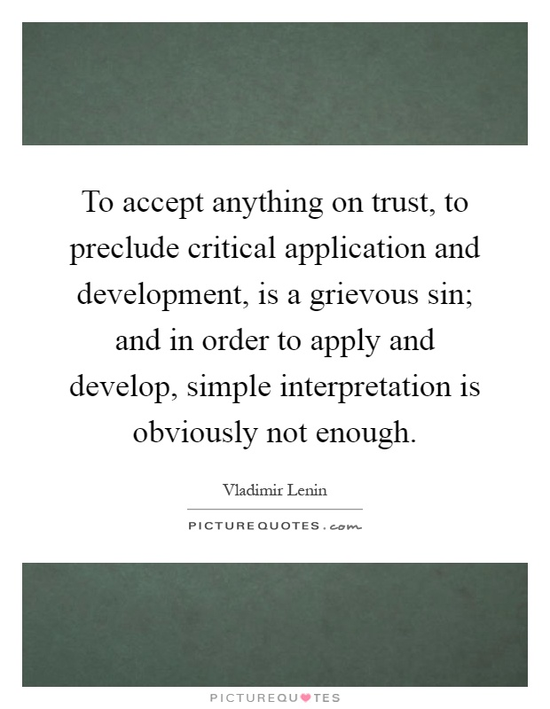 To accept anything on trust, to preclude critical application and development, is a grievous sin; and in order to apply and develop, simple interpretation is obviously not enough Picture Quote #1